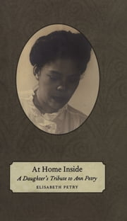 At Home Inside - A Daughter's Tribute to Ann Petry ebook by Elisabeth Petry