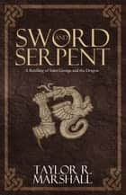 Sword and Serpent ebook by Taylor Marshall