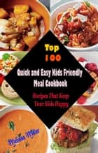 Top 100 Quick and Easy Kids Friendly MealCookbook : Recipes That Keep Your Kids Happy ebook by Melissa Miller