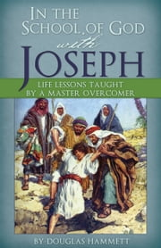 In the School of God with Joseph: Life Lessons Taught by a Master Overcomer ebook by Douglas Hammett
