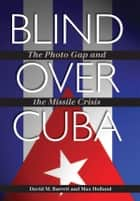 Blind over Cuba - The Photo Gap and the Missile Crisis ebook by David M. Barrett, Max Holland