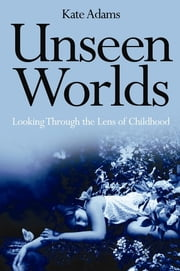 Unseen Worlds - Looking Through the Lens of Childhood ebook by Kate Adams