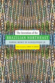 The Invention of the Brazilian Northeast ebook by Durval Muniz de Albuquerque Jr.,Jerry Dennis Metz