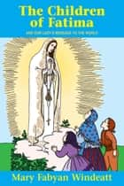 The Children of Fatima - And Our Lady's Message to the World ebook by Mary Fabyan Windeatt