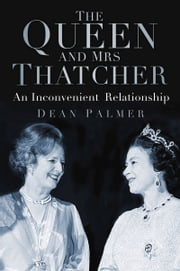 Queen and Mrs Thatcher - An Inconvenient Relationship ebook by Dean Palmer