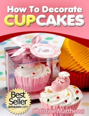 How To Decorate Cupcakes - Cake Decorating for Beginners, #2 ebook by Christine Matthews