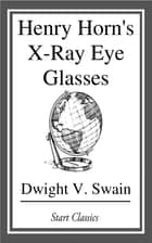 Henry Horn's X-Ray Eye Glasses ebook by Dwight V. Swain