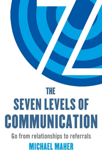 The Seven Levels of Communication - Go from relationships to referrals ebook by Michael J. Maher