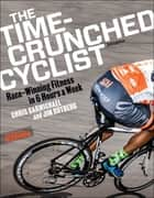 The Time-Crunched Cyclist - Race-Winning Fitness in 6 Hours a Week, 3rd Ed. ebook by