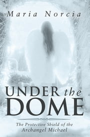 Under the Dome - The Protective Shield of the Archangel Michael ebook by Maria Norcia.