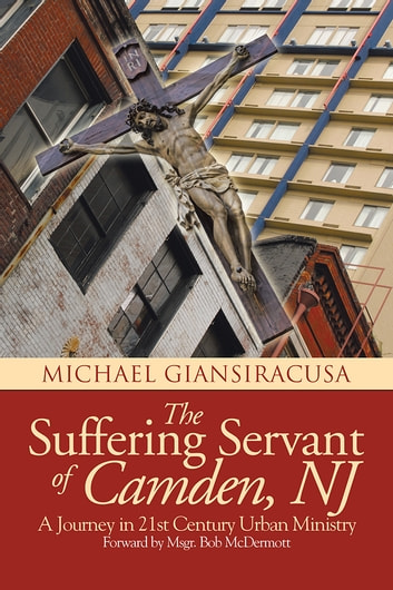 The Suffering Servant of Camden, NJ - A Journey in 21st Century Urban Ministry ebook by Michael Giansiracusa