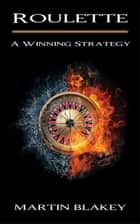Roulette: A Winning Strategy ebook by Martin Blakey