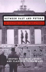 Between Past and Future - The Revolutions of 1989 and their Aftermath ebook by Sorin Antohi