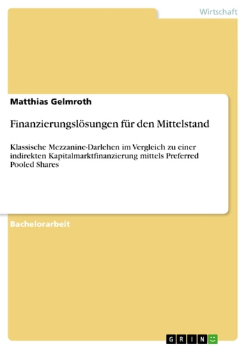 Finanzierungslösungen für den Mittelstand - Klassische Mezzanine-Darlehen im Vergleich zu einer indirekten Kapitalmarktfinanzierung mittels Preferred Pooled Shares ebook by Matthias Gelmroth