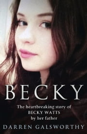Becky: The Heartbreaking Story of Becky Watts by Her Father Darren Galsworthy ebook by Darren Galsworthy