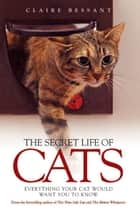 The Secret Life of Cats - Everything You Cat Would Want You to Know ebook by Claire Bessant