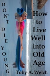 Don't Die Young: How to Live Well into Old Age ebook by Toby Welch