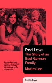 Red Love - The Story of an East German Family ebook by Leo Maxim, Shaun Whiteside