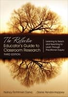 The Reflective Educator's Guide to Classroom Research - Learning to Teach and Teaching to Learn Through Practitioner Inquiry ebook by Nancy Fichtman Dana, Diane Yendol-Hoppey