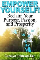 Empower Yourself! Reclaim Your Purpose, Passion, and Prosperity. ebook by Carolyn Johnson-Lee