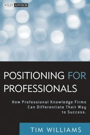 Positioning for Professionals - How Professional Knowledge Firms Can Differentiate Their Way to Success ebook by Tim Williams