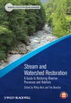 Stream and Watershed Restoration - A Guide to Restoring Riverine Processes and Habitats ebook by Philip Roni, Tim Beechie