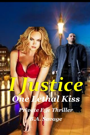 I Justice: One Lethal Kiss Private Eye Thriller ebook by B.A. Savage