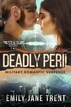 Deadly Peril: Military Romantic Suspense - Stealth Security, #5 ebook by Emily Jane Trent