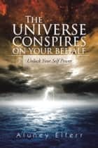 The Universe Conspires on Your Behalf ebook by Aluney Elferr