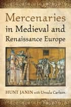 Mercenaries in Medieval and Renaissance Europe ebook by Hunt Janin,Ursula Carlson