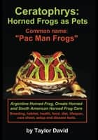 "Ceratophrys: Horned Frogs as Pets: Common name: ""Pac Man Frogs"" ebook by Taylor David"