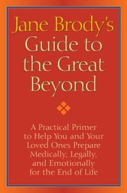 Jane Brody's Guide to the Great Beyond - A Practical Primer to Help You and Your Loved Ones Prepare Medically, Legally, and Emotionally for the End of Life ebook by Jane Brody