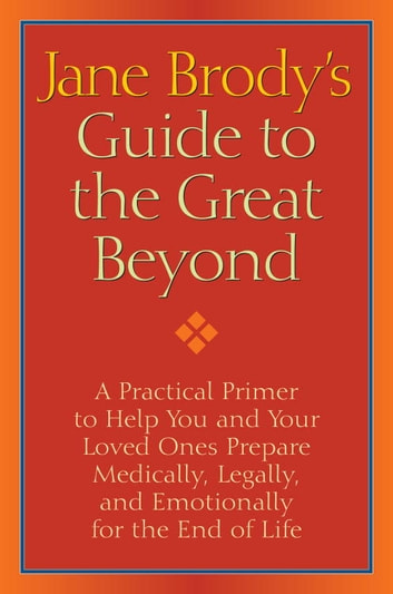 Jane Brody's Guide to the Great Beyond - A Practical Primer to Help You and Your Loved Ones Prepare Medically, Legally,and Emotionally for the End of Life ebook by Jane Brody