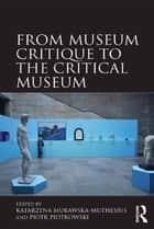 From Museum Critique to the Critical Museum ebook by Katarzyna Murawska-Muthesius,Piotr Piotrowski
