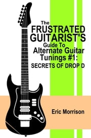 The Frustrated Guitarist's Guide To Alternate Guitar Tunings #1: Secrets of Drop D - Frustrated Guitarist, #2 ebook by Eric Morrison