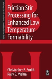 Friction Stir Processing for Enhanced Low Temperature Formability - A volume in the Friction Stir Welding and Processing Book Series ebook by Christopher B. Smith,Rajiv S. Mishra