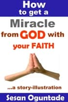 How to Get a Miracle from God With Your Faith ebook by Sesan Oguntade