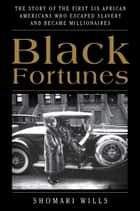 Black Fortunes - The Story of the First Six African Americans Who Escaped Slavery and Became Millionaires ebook by Shomari Wills