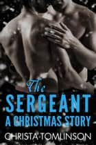 The Sergeant: A Christmas Story ebook by Christa Tomlinson