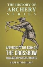 Appendix to The Book of the Crossbow and Ancient Projectile Engines (History of Archery Series) ebook by Horace A. Ford, Sir Ralph Payne-Gallwey