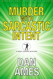Murder With Sarcastic Intent - The Second Mary Cooper Mystery ebook by Dan Ames