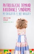 Pathological Demand Avoidance Syndrome - My Daughter is Not Naughty eBook by Jane Alison Sherwin, Phil Christie, Ruth Fidler