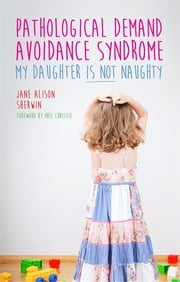 Pathological Demand Avoidance Syndrome - My Daughter is Not Naughty ebook by Jane Alison Sherwin,Phil Christie,Ruth Fidler