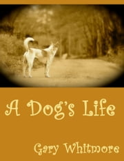 A Dog's Life ebook by Gary M. Whitmore