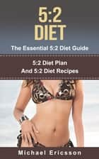 5:2 Diet - The Essential 5:2 Diet Guide: 5:2 Diet Plan And 5:2 Diet Recipes ebook by Dr. Michael Ericsson