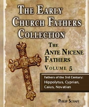 Early Church Fathers - Ante Nicene Fathers Volume 5-Fathers of the 3rd Century: Hippolytus, Cyprian, Caius, Novatian ebook by Philip Schaff