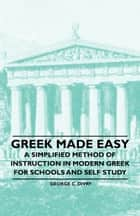 Greek Made Easy - A Simplified Method of Instruction in Modern Greek for Schools and Self Study ebook by George C. Divry