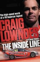 The Inside Line - The High-Speed World Of A V8 Supercar Legend Driver ebook by Mark Fogarty, Craig Lowndes