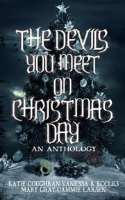 The Devils You Meet On Christmas Day ebook by Mary Gray, Katie Coughran, Vanessa K Eccles,...