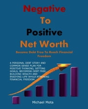 Negative To Positive Net Worth: Become Debt Free to Reach Financial Freedom ebook by Michael Mota